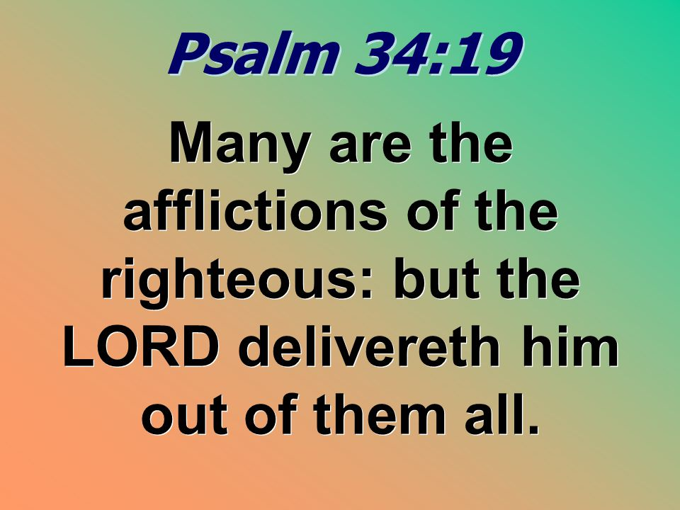 Psalm 34:19 Many are the afflictions of the righteous: but the LORD delivereth him out of them all.