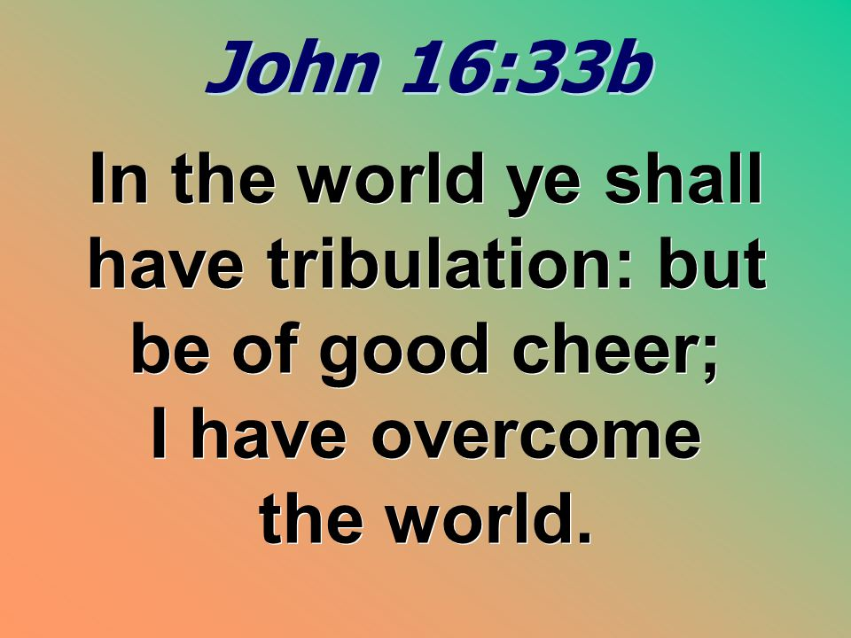 John 16:33b In the world ye shall have tribulation: but be of good cheer; I have overcome the world.