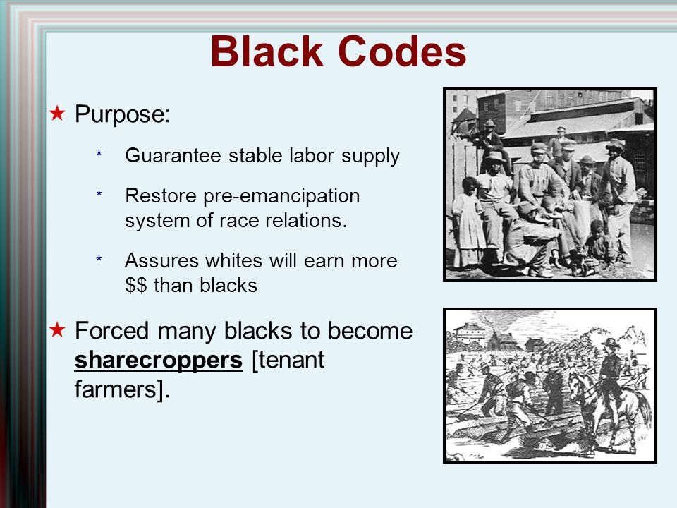 Black Codes Purpose: Guarantee stable labor supply. Restore pre-emancipation system of race relations.