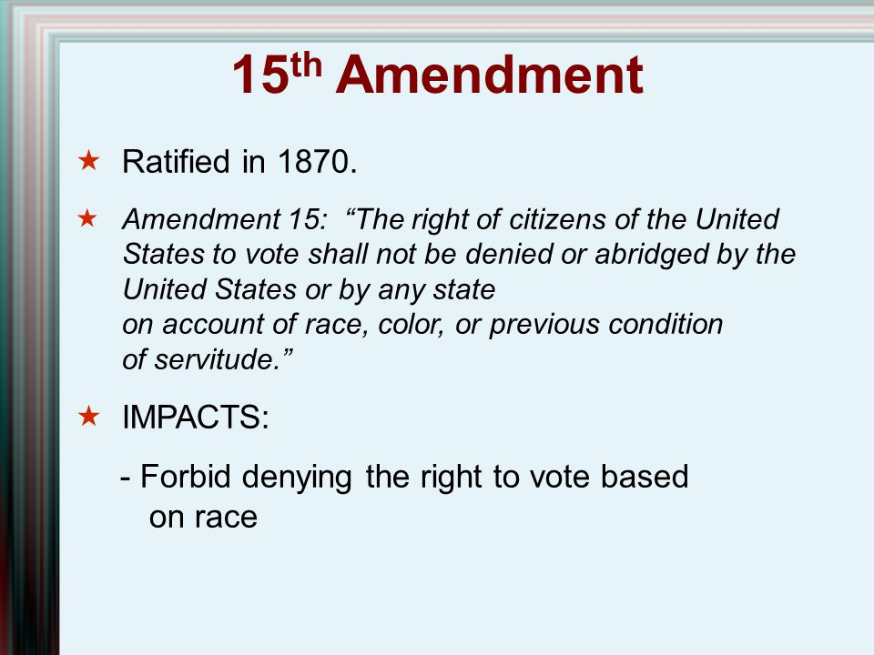 15th Amendment Ratified in 1870. IMPACTS: