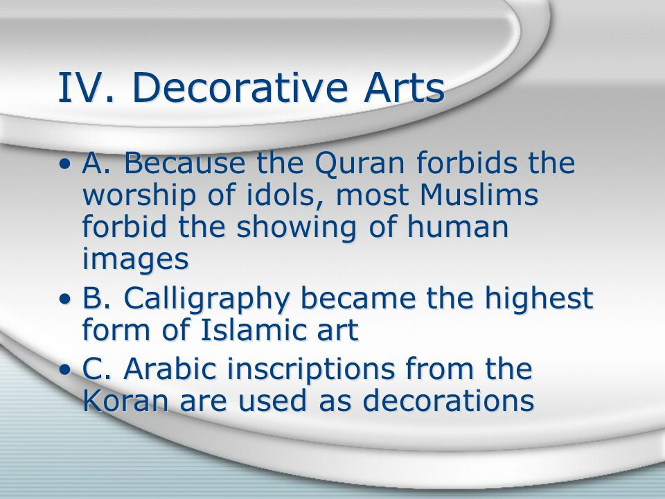 IV. Decorative Arts A. Because the Quran forbids the worship of idols, most Muslims forbid the showing of human images.