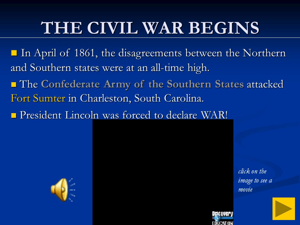 THE CIVIL WAR BEGINS In April of 1861, the disagreements between the Northern and Southern states were at an all-time high.