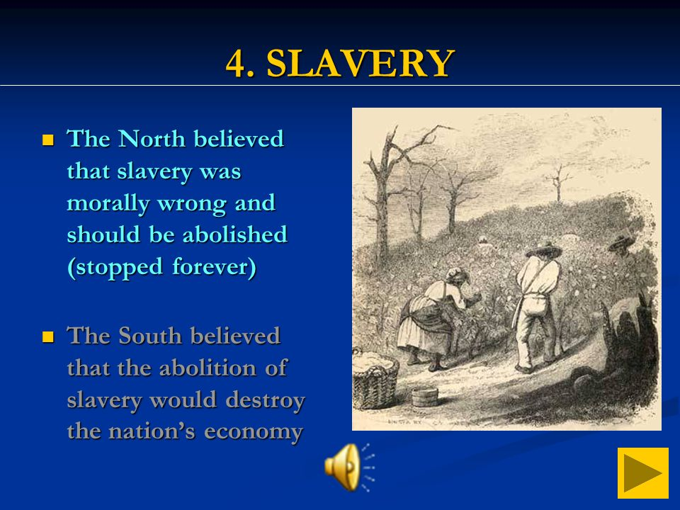 4. SLAVERY The North believed that slavery was morally wrong and should be abolished (stopped forever)