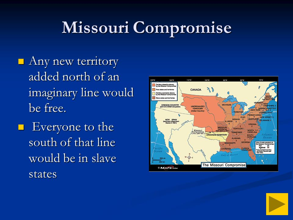 Missouri Compromise Any new territory added north of an imaginary line would be free.