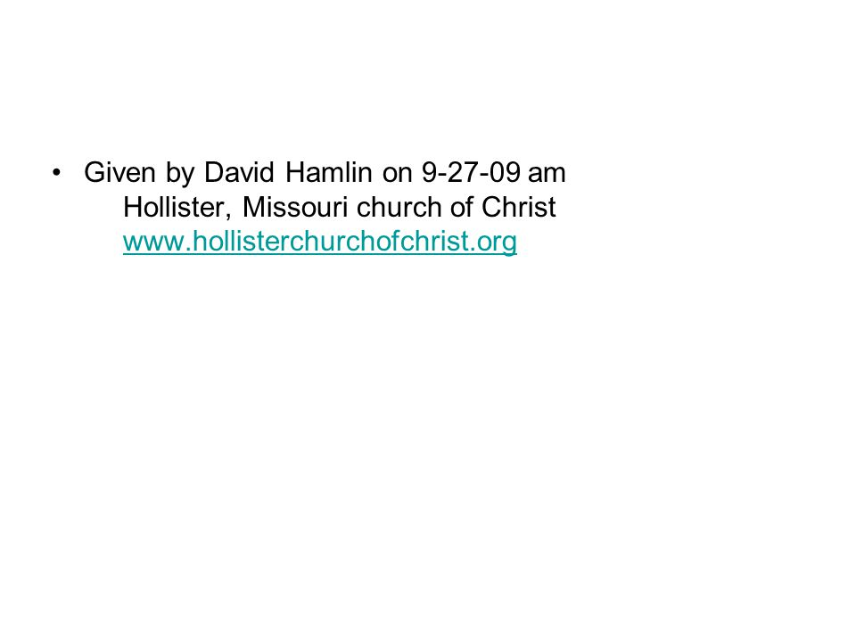 Given by David Hamlin on 9-27-09 am Hollister, Missouri church of Christ www.hollisterchurchofchrist.org