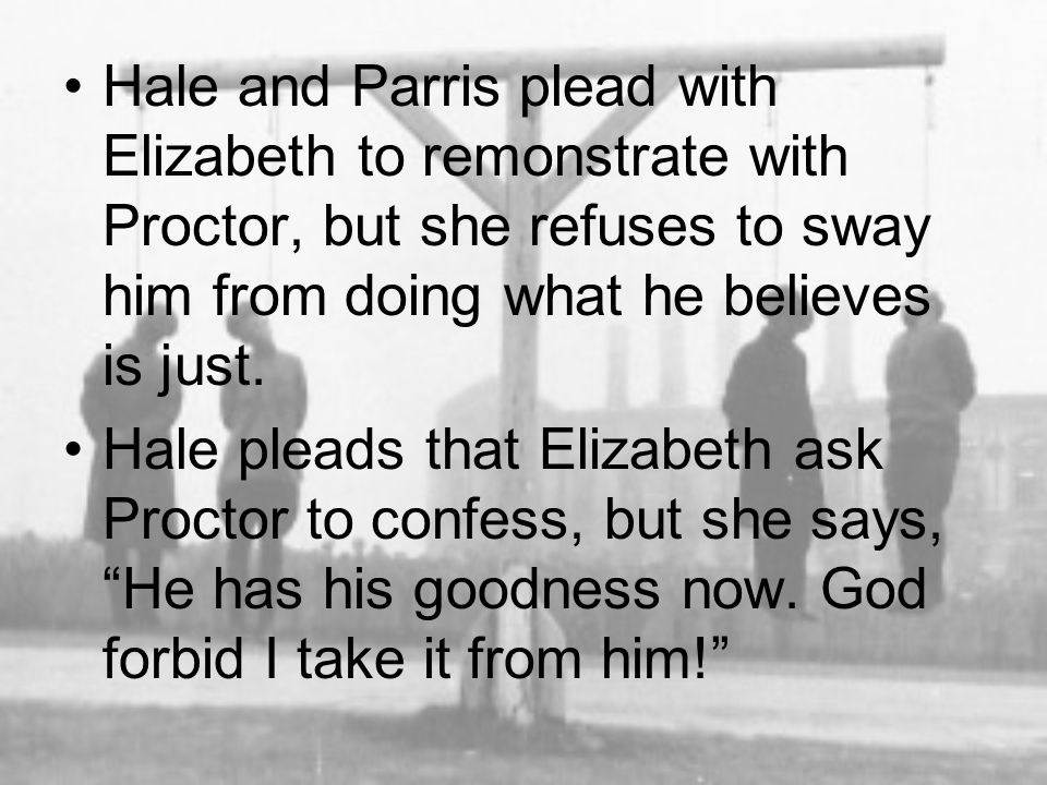 Hale and Parris plead with Elizabeth to remonstrate with Proctor, but she refuses to sway him from doing what he believes is just.