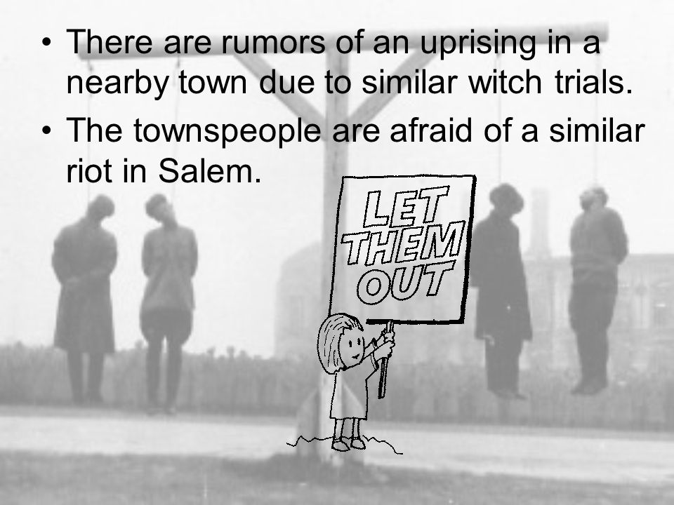 There are rumors of an uprising in a nearby town due to similar witch trials.