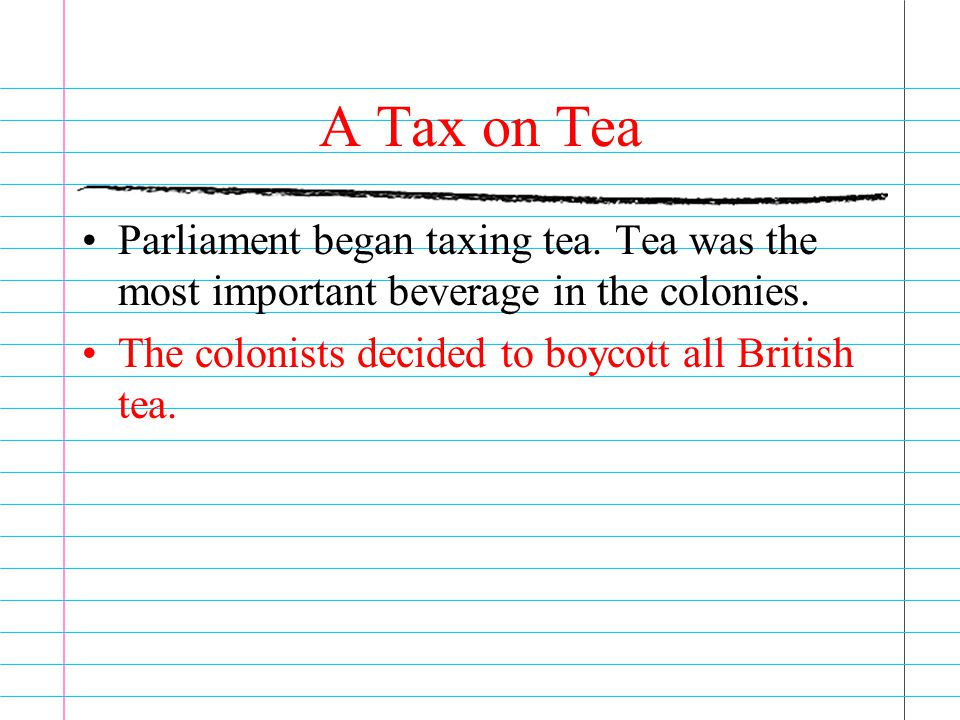 A Tax on Tea Parliament began taxing tea. Tea was the most important beverage in the colonies.