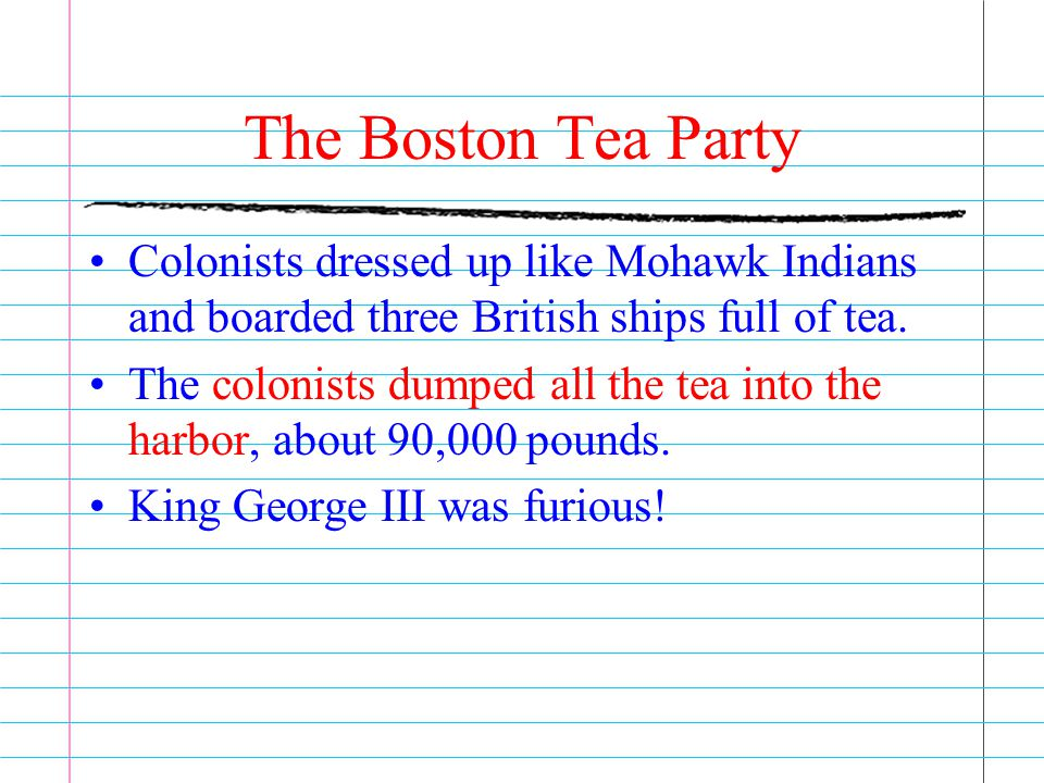 The Boston Tea Party Colonists dressed up like Mohawk Indians and boarded three British ships full of tea.