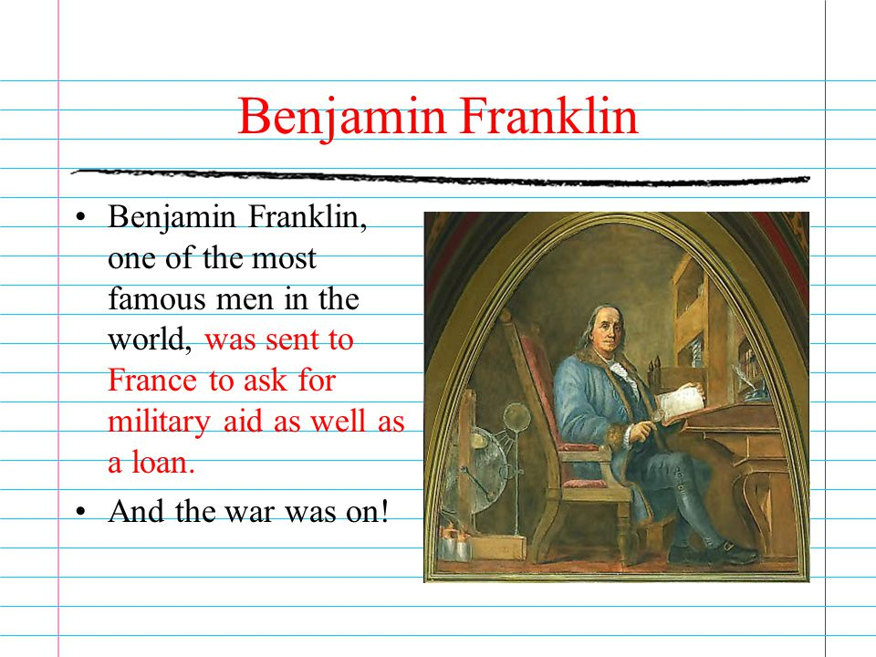 Benjamin Franklin Benjamin Franklin, one of the most famous men in the world, was sent to France to ask for military aid as well as a loan.