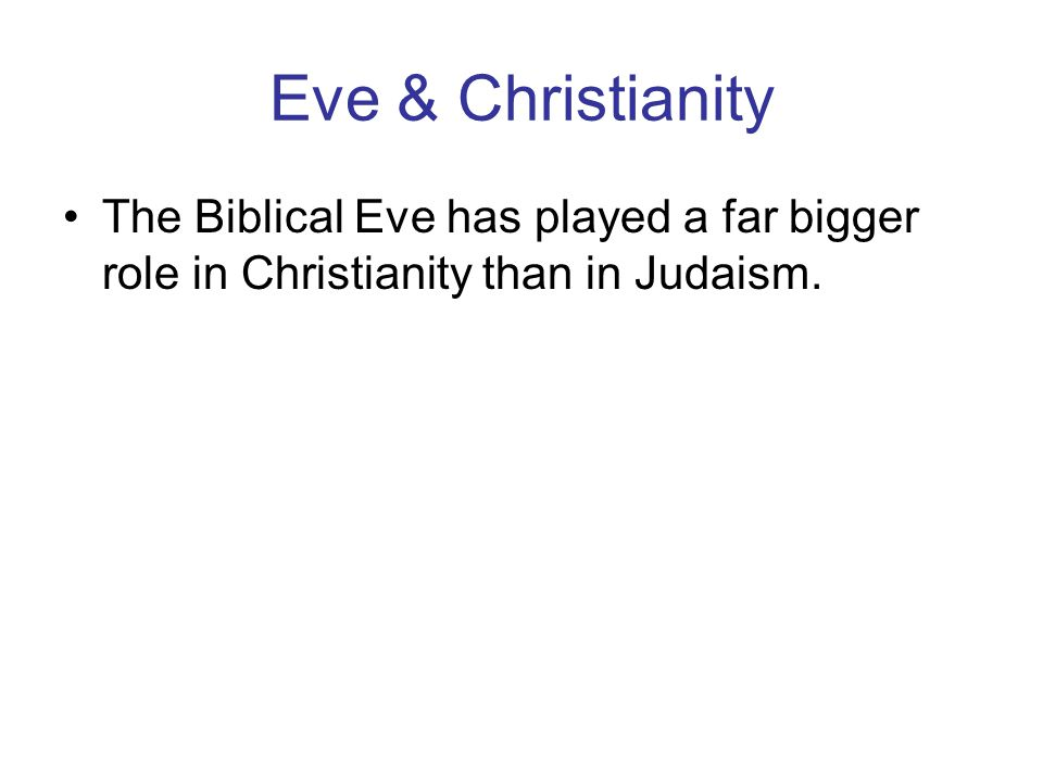 Eve & Christianity The Biblical Eve has played a far bigger role in Christianity than in Judaism.