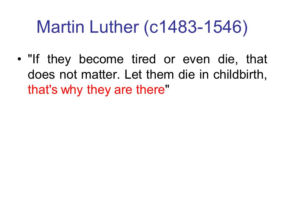 Martin Luther (c1483-1546) If they become tired or even die, that does not matter.