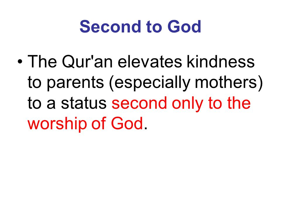 Second to God The Qur an elevates kindness to parents (especially mothers) to a status second only to the worship of God.