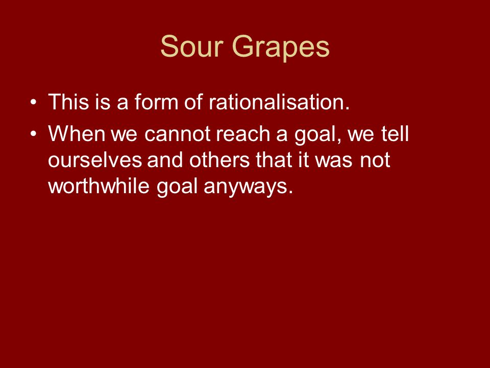 Sour Grapes This is a form of rationalisation.