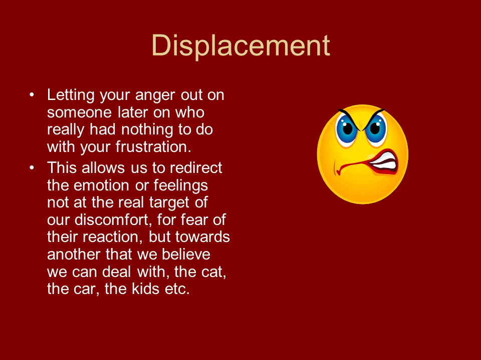 Displacement Letting your anger out on someone later on who really had nothing to do with your frustration.