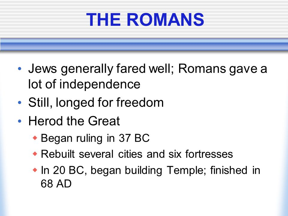 THE ROMANS Jews generally fared well; Romans gave a lot of independence. Still, longed for freedom.