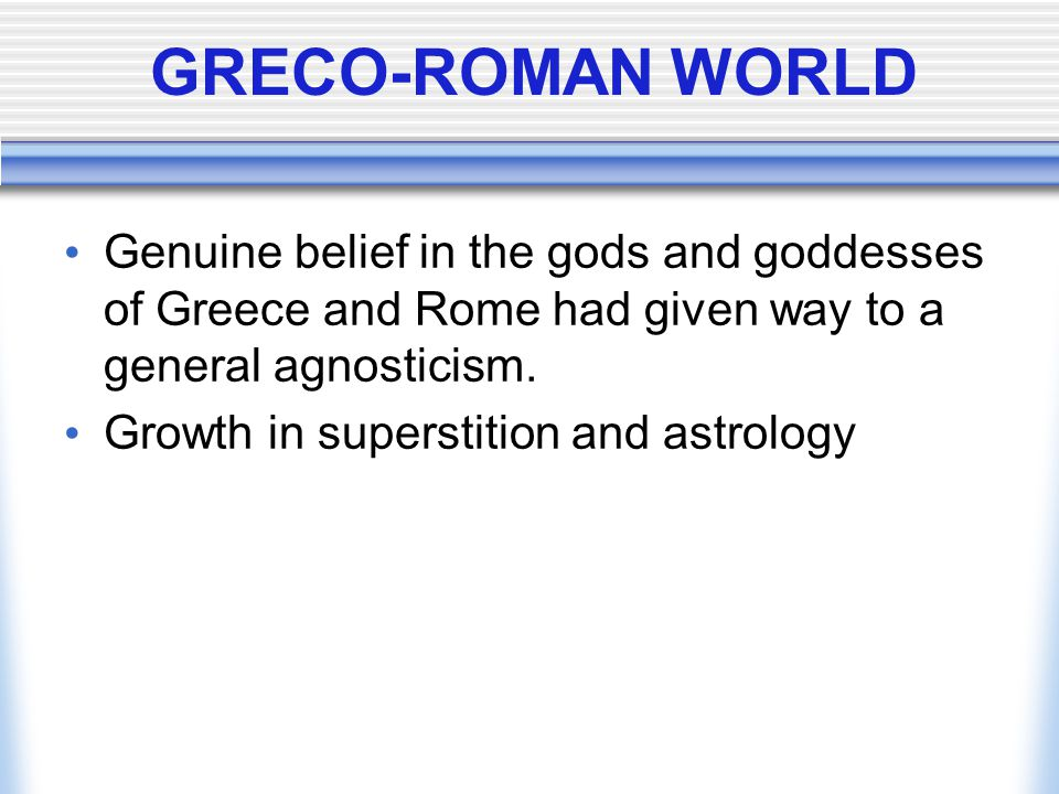 GRECO-ROMAN WORLD Genuine belief in the gods and goddesses of Greece and Rome had given way to a general agnosticism.