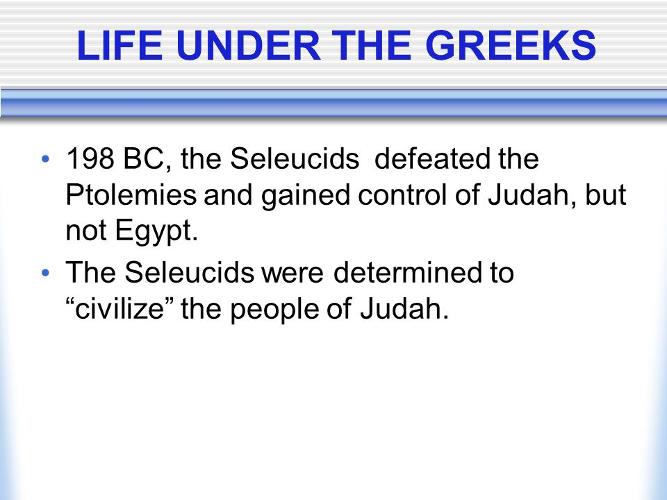 LIFE UNDER THE GREEKS 198 BC, the Seleucids defeated the Ptolemies and gained control of Judah, but not Egypt.