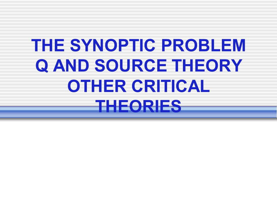 THE SYNOPTIC PROBLEM Q AND SOURCE THEORY OTHER CRITICAL THEORIES