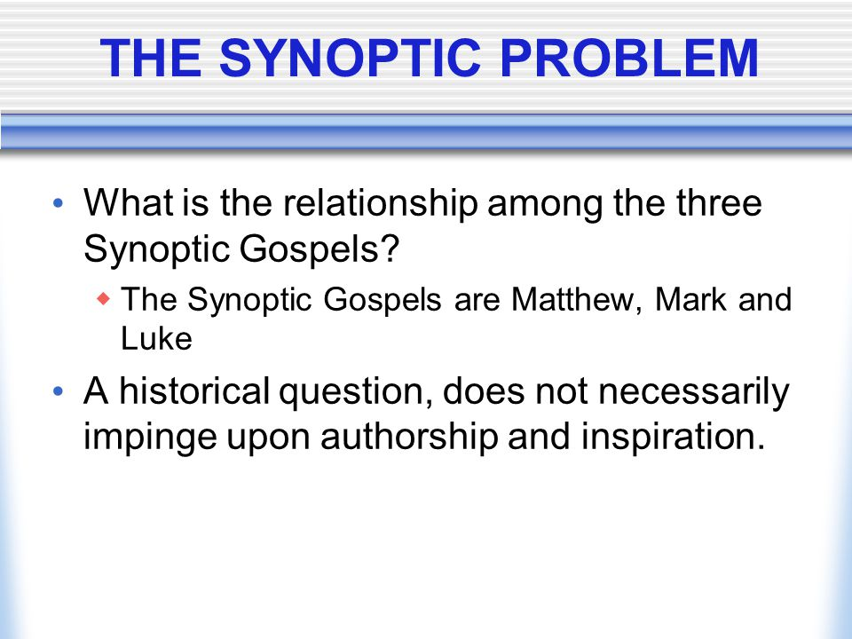 THE SYNOPTIC PROBLEM What is the relationship among the three Synoptic Gospels The Synoptic Gospels are Matthew, Mark and Luke.