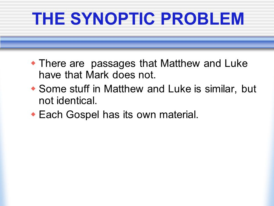 THE SYNOPTIC PROBLEM There are passages that Matthew and Luke have that Mark does not.