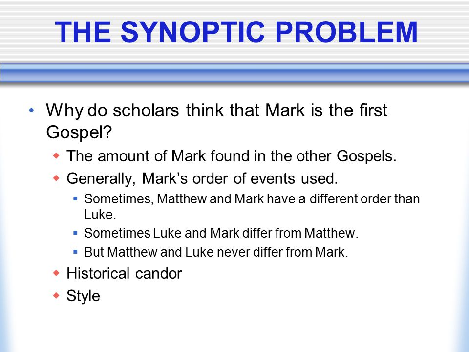 THE SYNOPTIC PROBLEM Why do scholars think that Mark is the first Gospel The amount of Mark found in the other Gospels.
