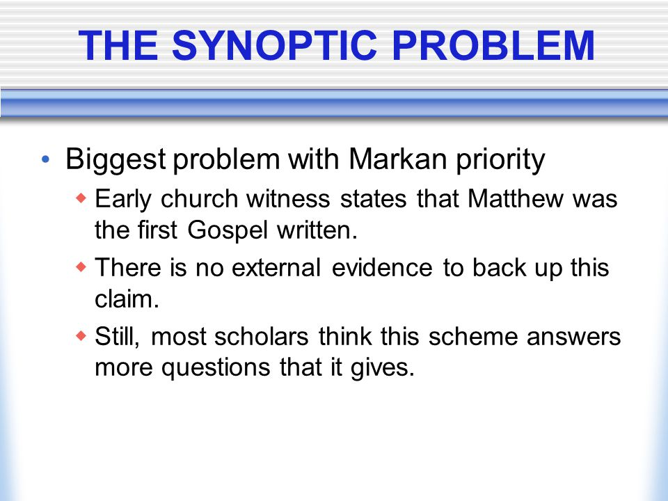 THE SYNOPTIC PROBLEM Biggest problem with Markan priority