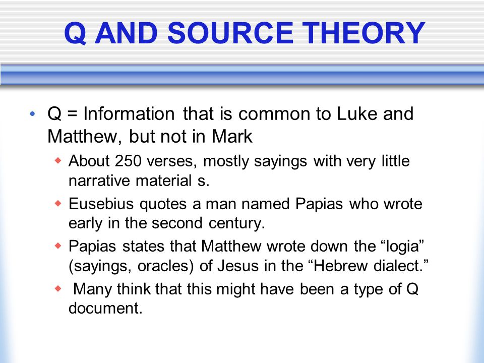 Q AND SOURCE THEORY Q = Information that is common to Luke and Matthew, but not in Mark.
