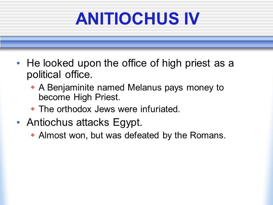 ANITIOCHUS IV He looked upon the office of high priest as a political office. A Benjaminite named Melanus pays money to become High Priest.
