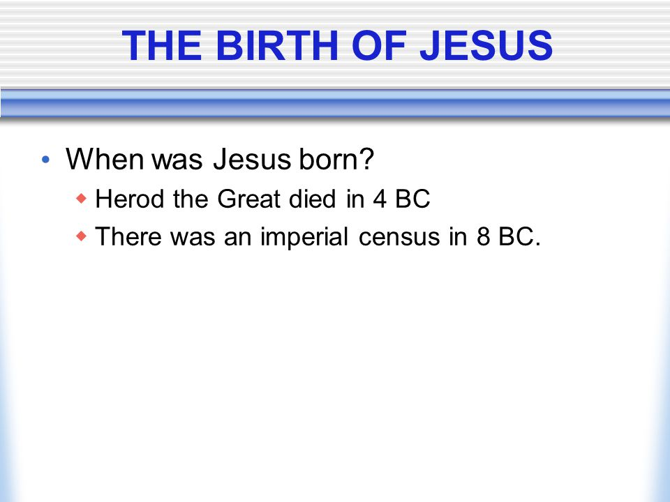THE BIRTH OF JESUS When was Jesus born Herod the Great died in 4 BC