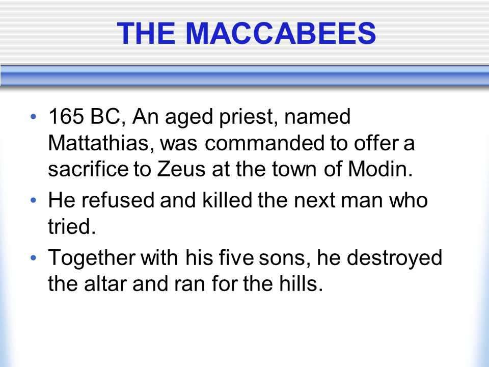 THE MACCABEES 165 BC, An aged priest, named Mattathias, was commanded to offer a sacrifice to Zeus at the town of Modin.