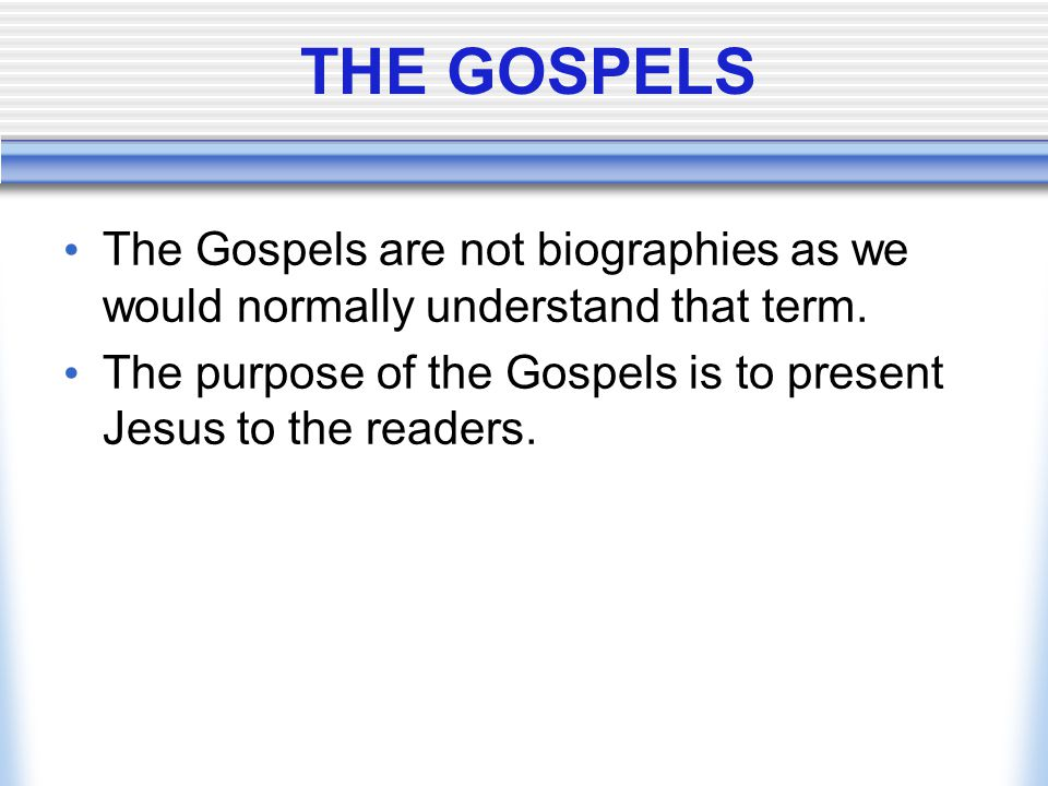 THE GOSPELS The Gospels are not biographies as we would normally understand that term.