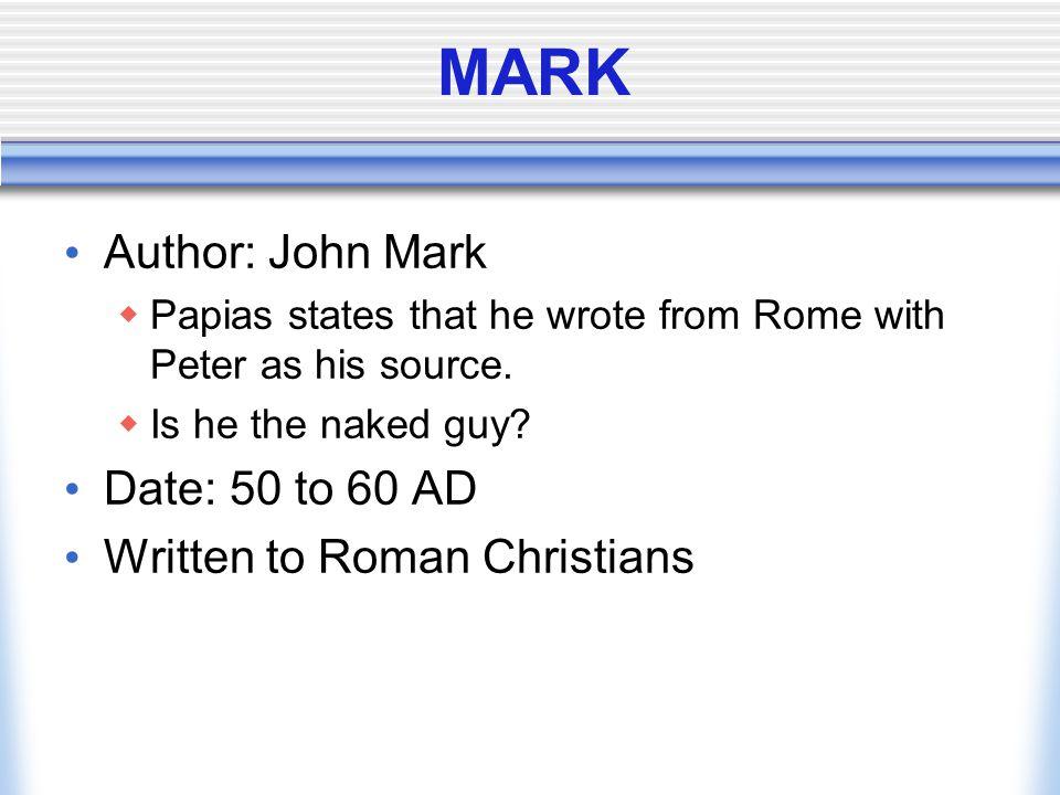 MARK Author: John Mark Date: 50 to 60 AD Written to Roman Christians