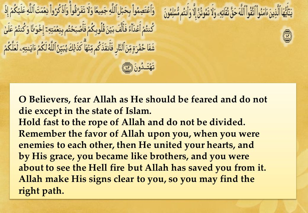 O Believers, fear Allah as He should be feared and do not die except in the state of Islam.