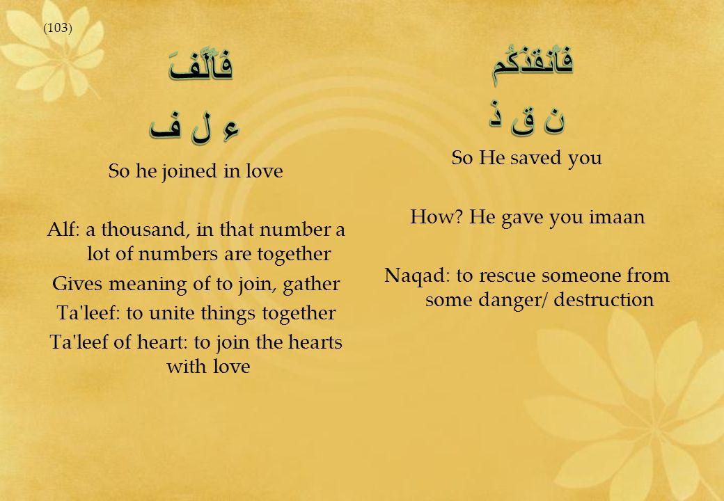 فَأَلَّفَ ء ل ف فَأَنقَذَكُم ن ق ذ So he joined in love