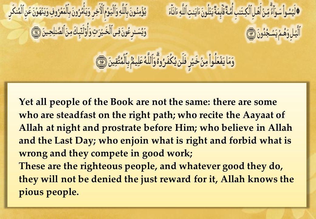 Yet all people of the Book are not the same: there are some who are steadfast on the right path; who recite the Aayaat of Allah at night and prostrate before Him; who believe in Allah and the Last Day; who enjoin what is right and forbid what is wrong and they compete in good work; These are the righteous people, and whatever good they do, they will not be denied the just reward for it, Allah knows the pious people.