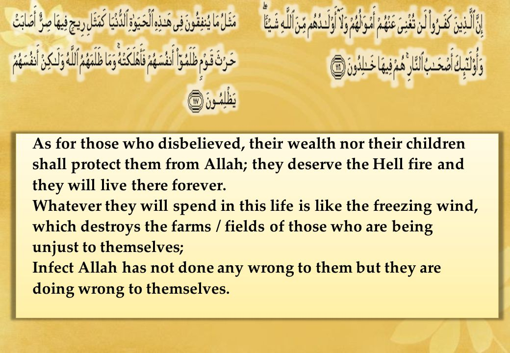 As for those who disbelieved, their wealth nor their children shall protect them from Allah; they deserve the Hell fire and they will live there forever.