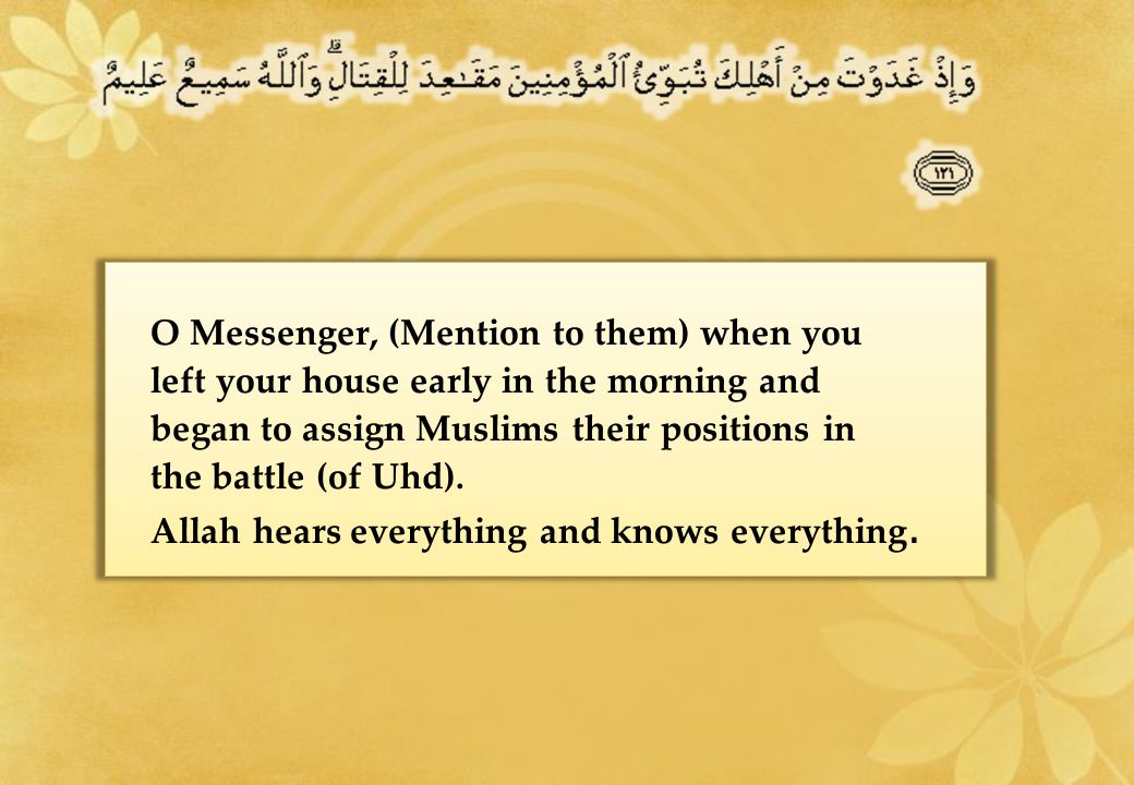 O Messenger, (Mention to them) when you left your house early in the morning and began to assign Muslims their positions in the battle (of Uhd).