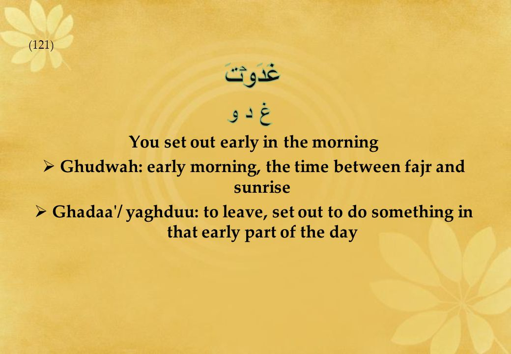 غَدَوۡتَ غ د و You set out early in the morning