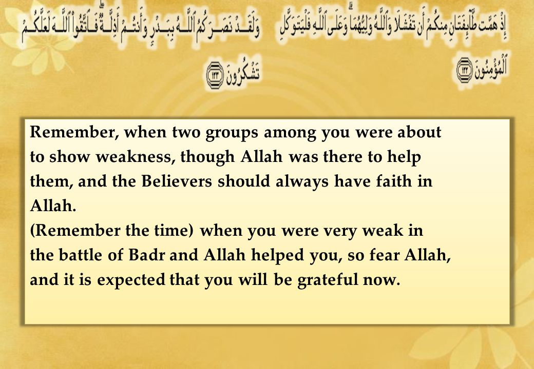 Remember, when two groups among you were about to show weakness, though Allah was there to help them, and the Believers should always have faith in Allah.