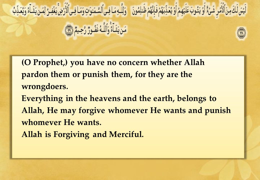 (O Prophet,) you have no concern whether Allah pardon them or punish them, for they are the wrongdoers.