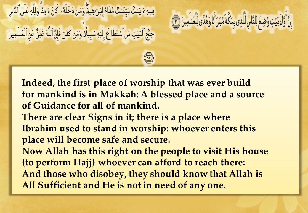 Indeed, the first place of worship that was ever build for mankind is in Makkah: A blessed place and a source of Guidance for all of mankind.