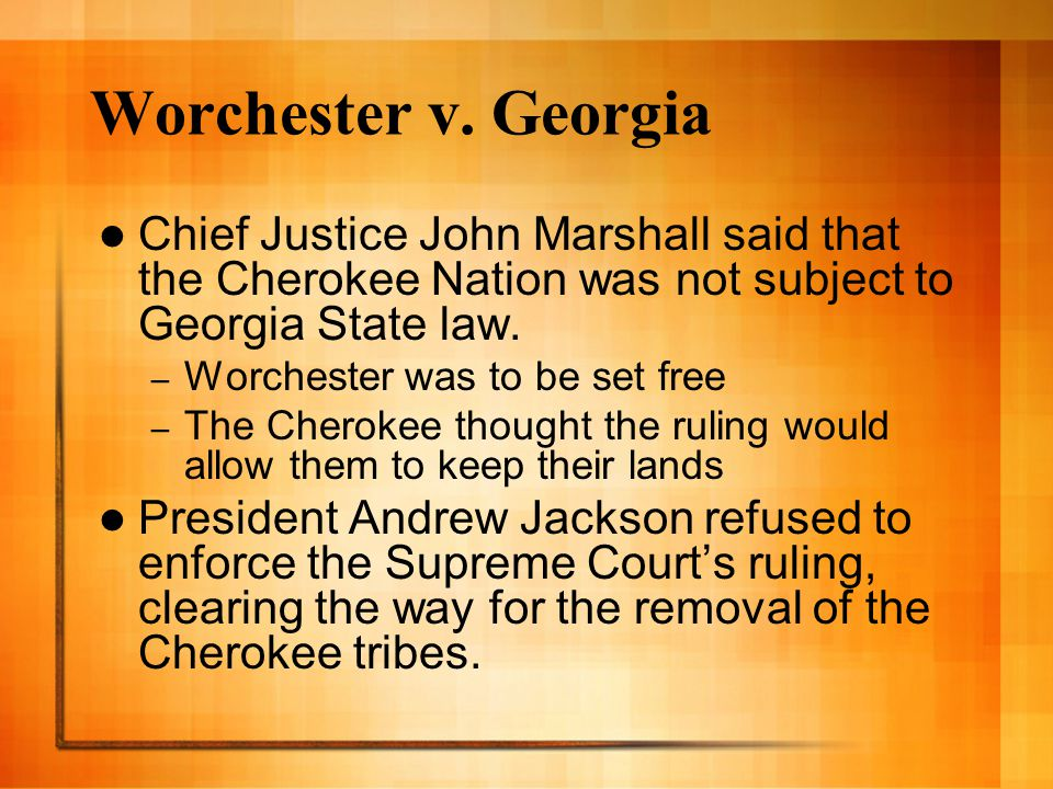 Worchester v. Georgia Chief Justice John Marshall said that the Cherokee Nation was not subject to Georgia State law.