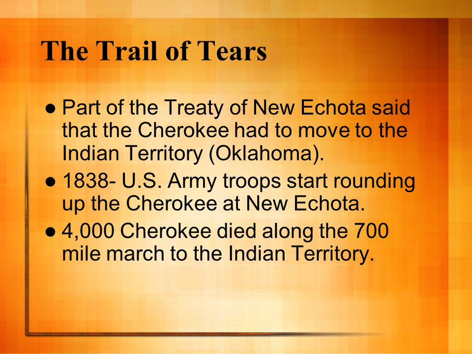 The Trail of Tears Part of the Treaty of New Echota said that the Cherokee had to move to the Indian Territory (Oklahoma).