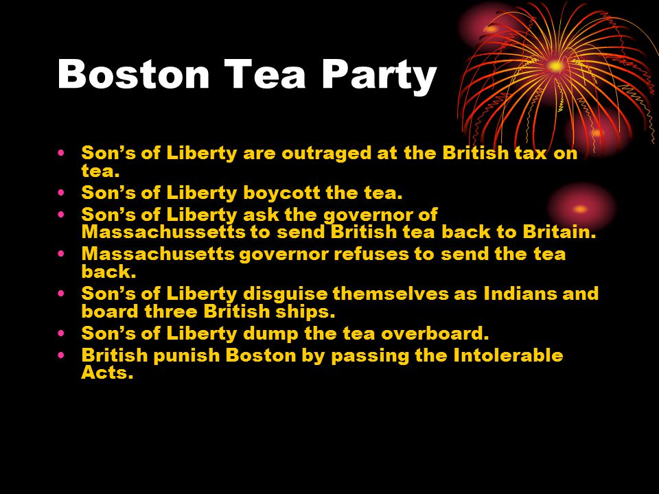 Boston Tea Party Son's of Liberty are outraged at the British tax on tea. Son's of Liberty boycott the tea.