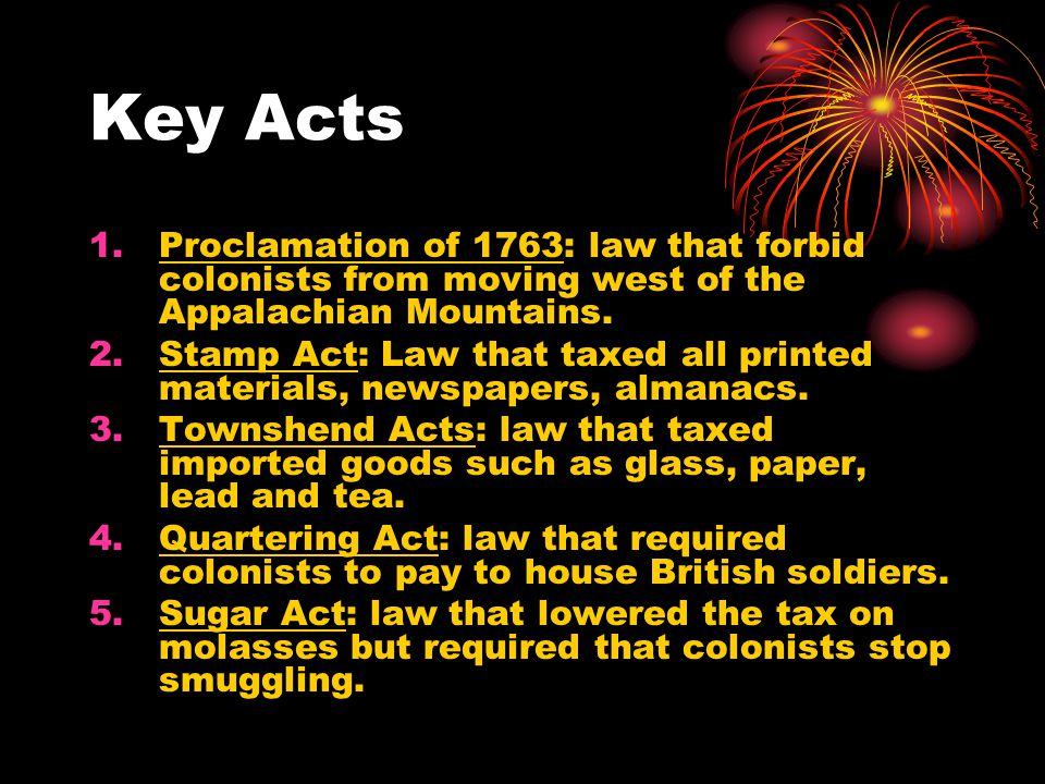Key Acts Proclamation of 1763: law that forbid colonists from moving west of the Appalachian Mountains.