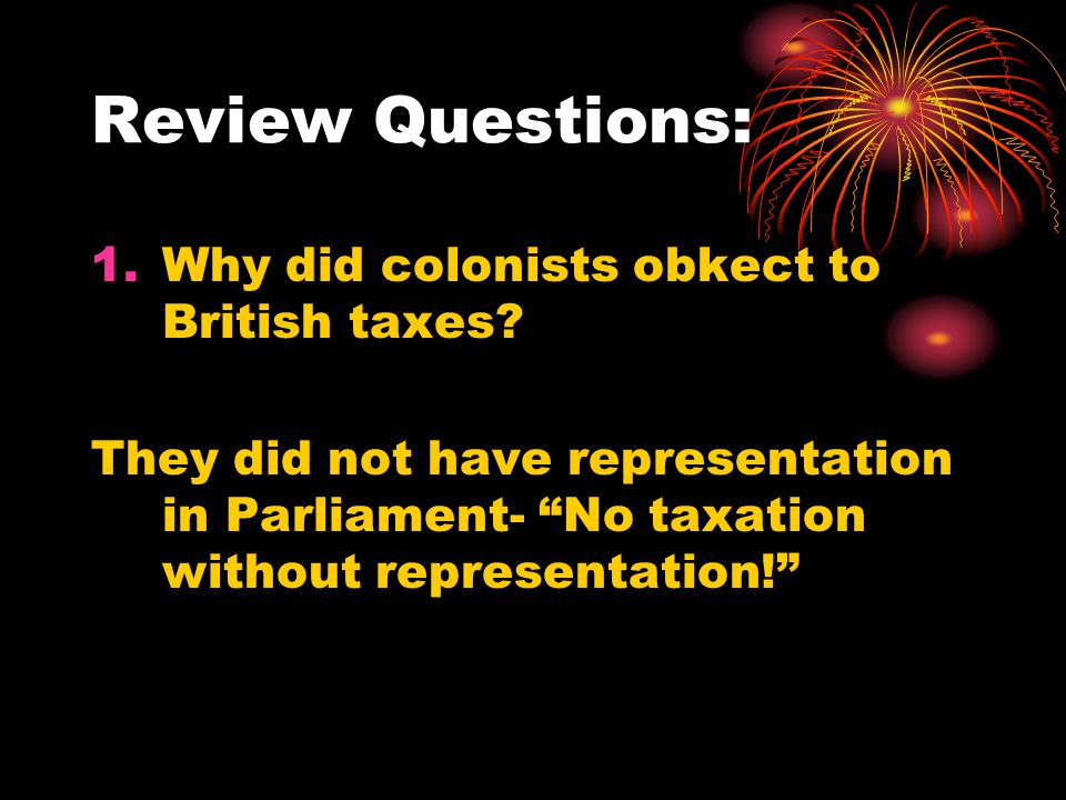 Review Questions: Why did colonists obkect to British taxes