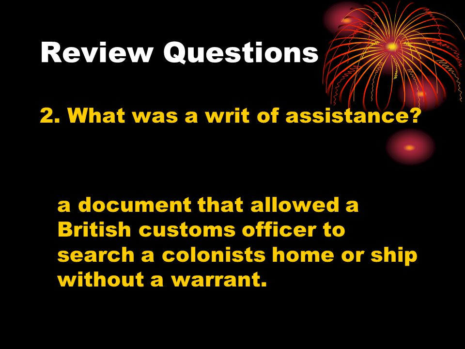 Review Questions 2. What was a writ of assistance