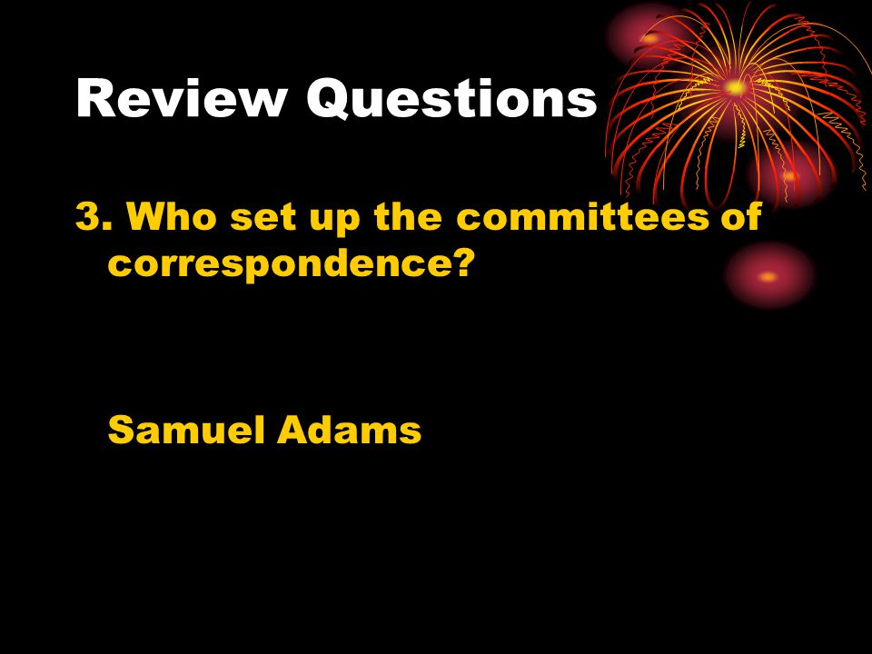 Review Questions 3. Who set up the committees of correspondence