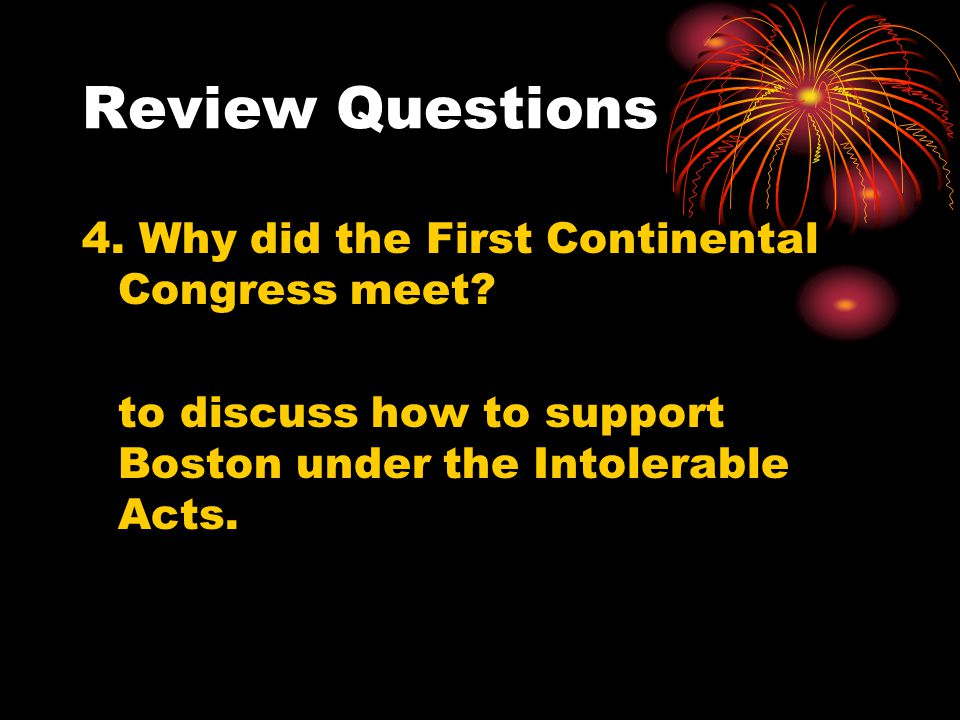 Review Questions 4. Why did the First Continental Congress meet